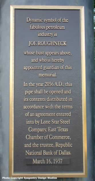 Dynamic symbol of the fabulous petroleum industry is Joe Roughneck, whose bust appears above, and who is hereby appointed guardian of this memorial